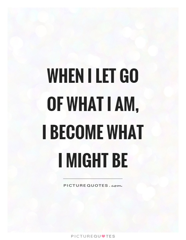 When I let go of what I am,  I become what I might be Picture Quote #1
