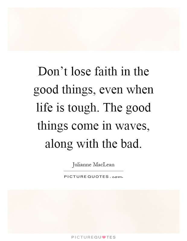 Don't lose faith in the good things, even when life is tough