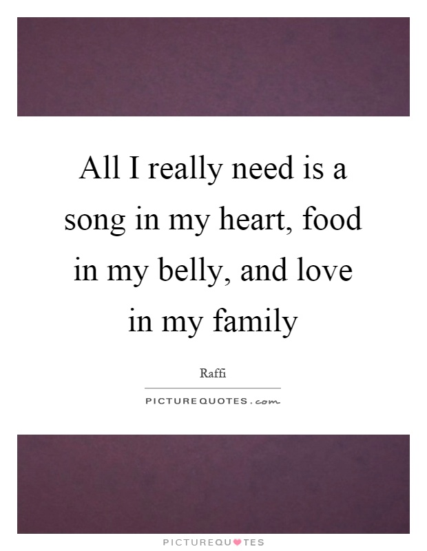 All I really need is a song in my heart, food in my belly, and love in my family Picture Quote #1