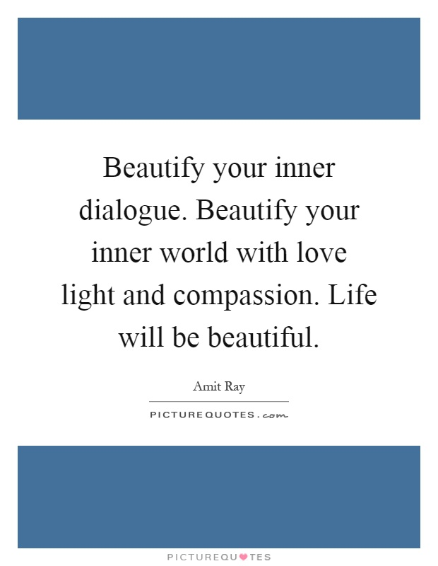 Beautify your inner dialogue. Beautify your inner world with love light and compassion. Life will be beautiful Picture Quote #1