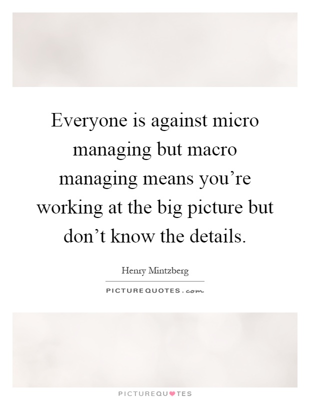 Everyone is against micro managing but macro managing means you're working at the big picture but don't know the details Picture Quote #1