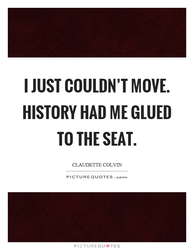 I just couldn't move. History had me glued to the seat Picture Quote #1