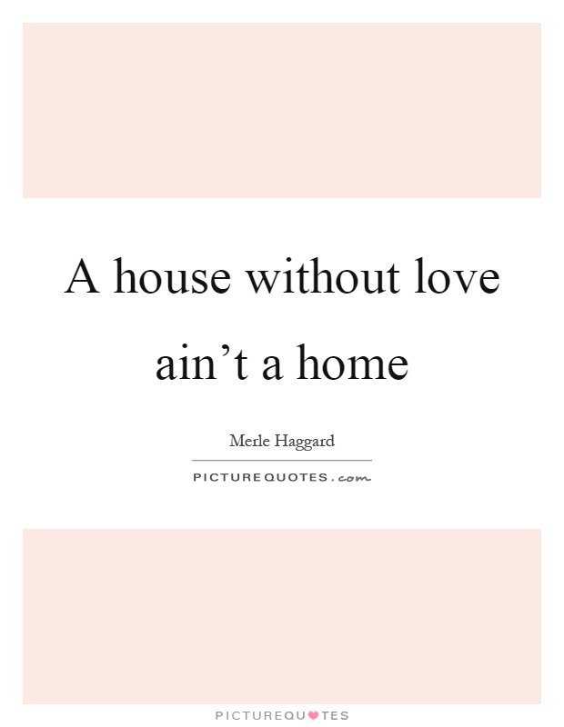 A house without love ain't a home Picture Quote #1