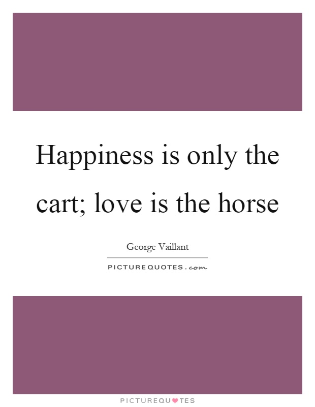 Happiness is only the cart; love is the horse Picture Quote #1