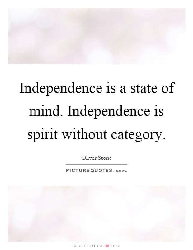 Independence is a state of mind. Independence is spirit without category Picture Quote #1