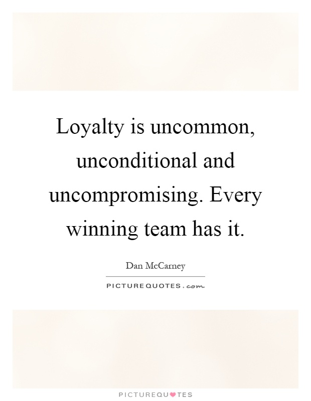 Loyalty is uncommon, unconditional and uncompromising. Every winning team has it Picture Quote #1