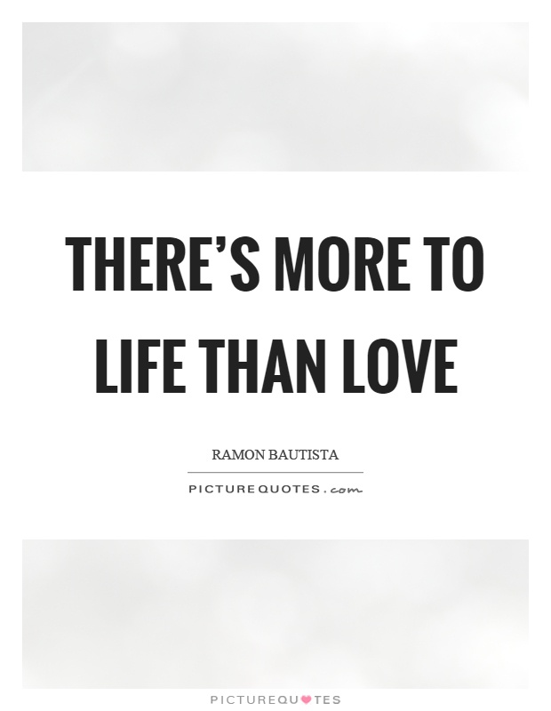 There's more to life than love Picture Quote #1