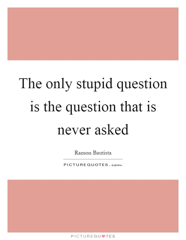The only stupid question is the question that is never asked Picture Quote #1