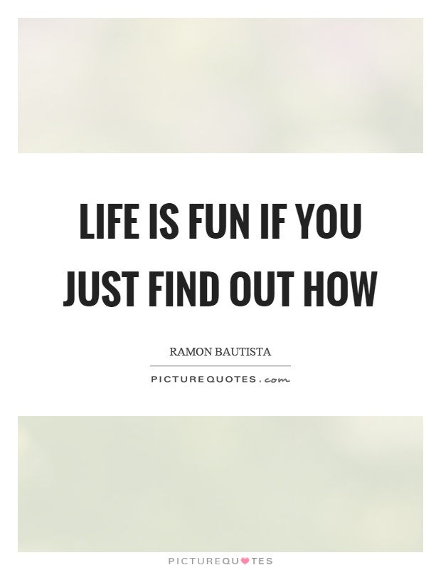 Life is fun if you just find out how Picture Quote #1