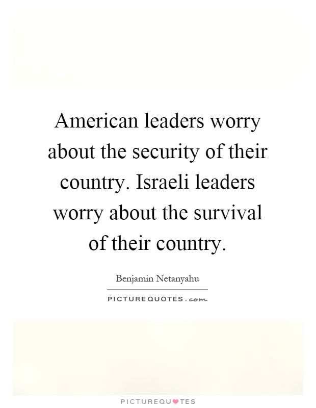 American leaders worry about the security of their country. Israeli leaders worry about the survival of their country Picture Quote #1
