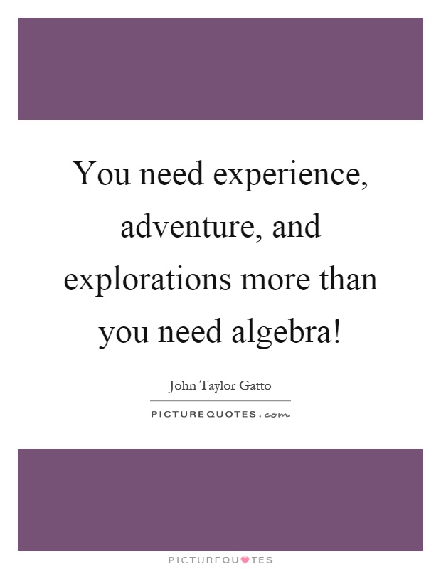 You need experience, adventure, and explorations more than you need algebra! Picture Quote #1