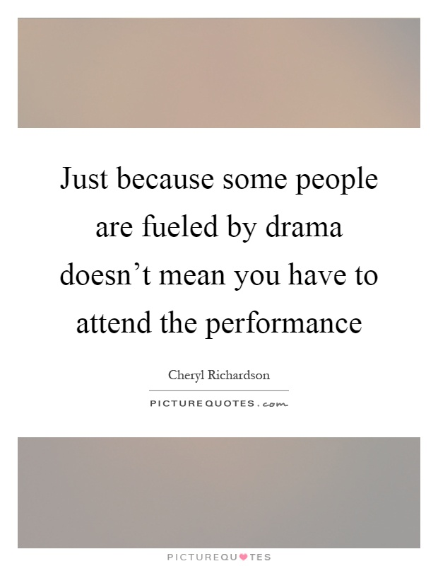 Just because some people are fueled by drama doesn't mean you have to attend the performance Picture Quote #1