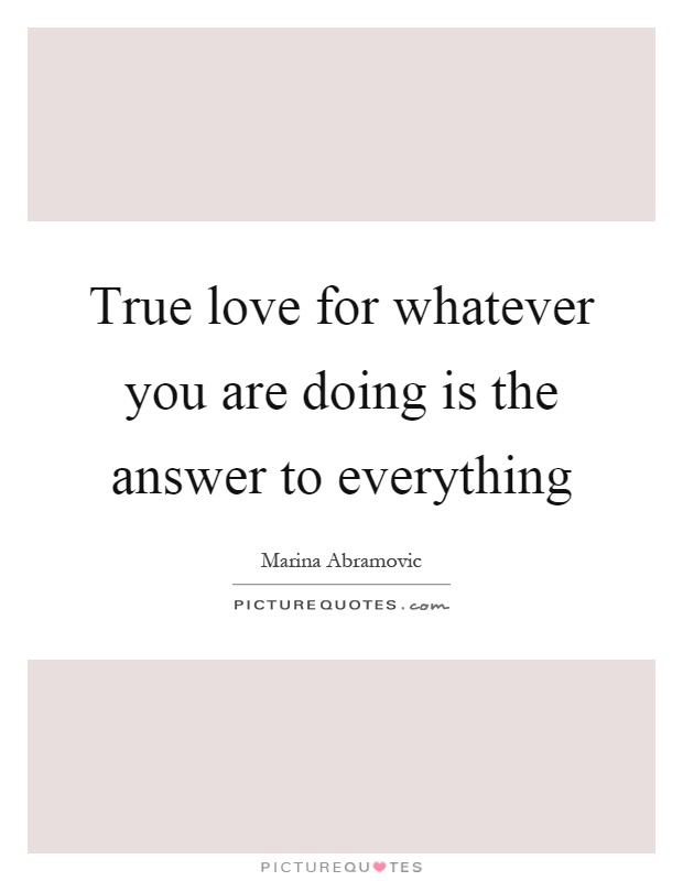 True love for whatever you are doing is the answer to everything Picture Quote #1
