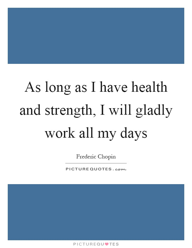 As long as I have health and strength, I will gladly work all my days Picture Quote #1