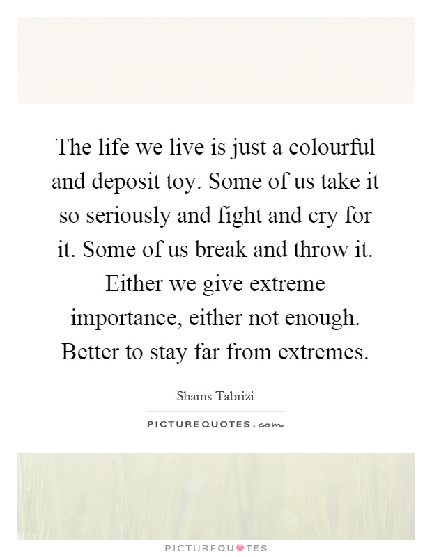 The life we live is just a colourful and deposit toy. Some of us take it so seriously and fight and cry for it. Some of us break and throw it. Either we give extreme importance, either not enough. Better to stay far from extremes Picture Quote #1