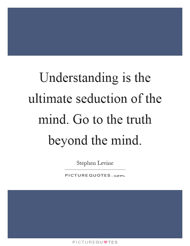Understanding is the ultimate seduction of the mind. Go to the truth beyond the mind Picture Quote #1
