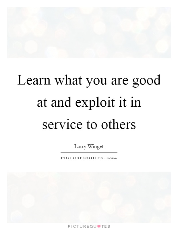 Learn what you are good at and exploit it in service to others Picture Quote #1