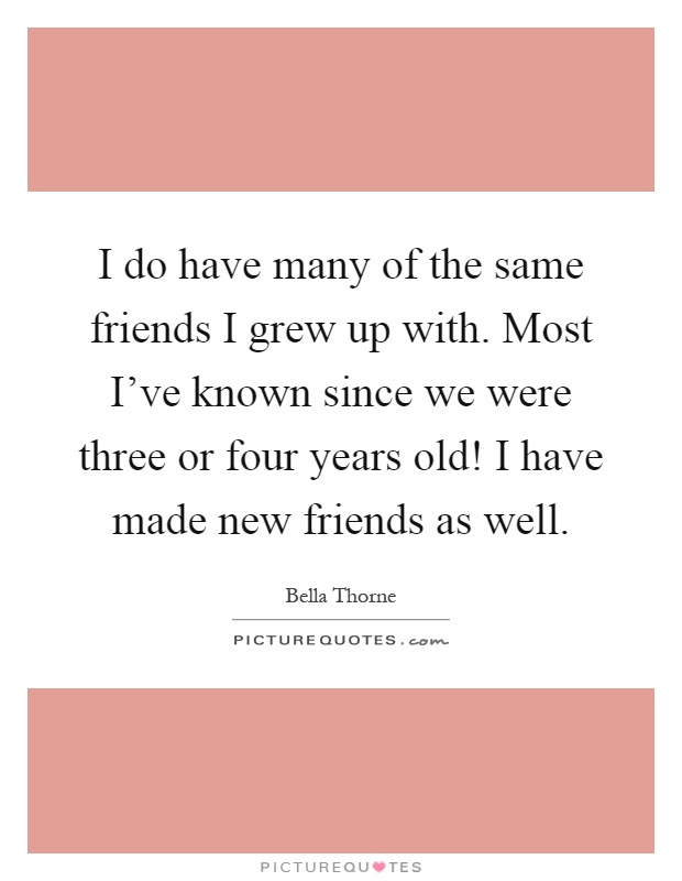 I do have many of the same friends I grew up with. Most I've known since we were three or four years old! I have made new friends as well Picture Quote #1