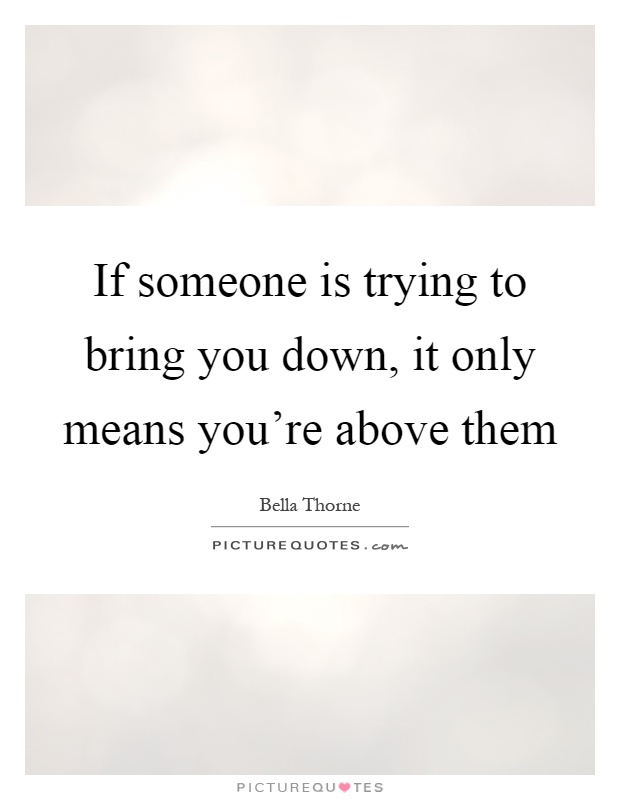 Quotes About People Trying To Bring You Down If someone is trying t...