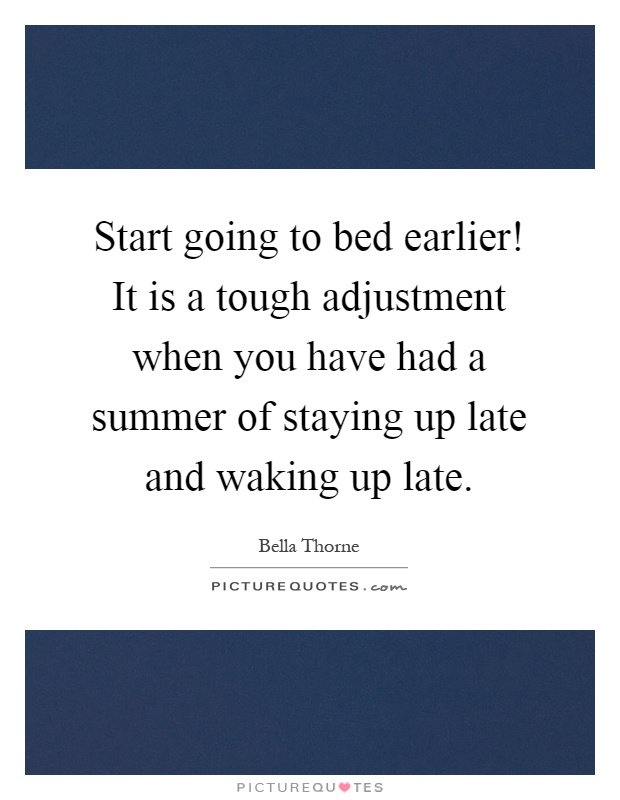 Start going to bed earlier! It is a tough adjustment when you have had a summer of staying up late and waking up late Picture Quote #1