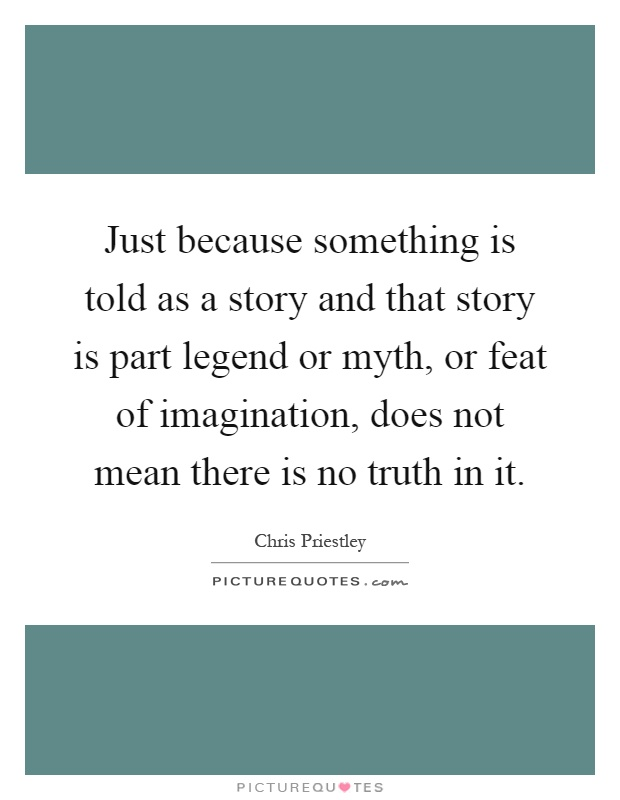 Just because something is told as a story and that story is part legend or myth, or feat of imagination, does not mean there is no truth in it Picture Quote #1