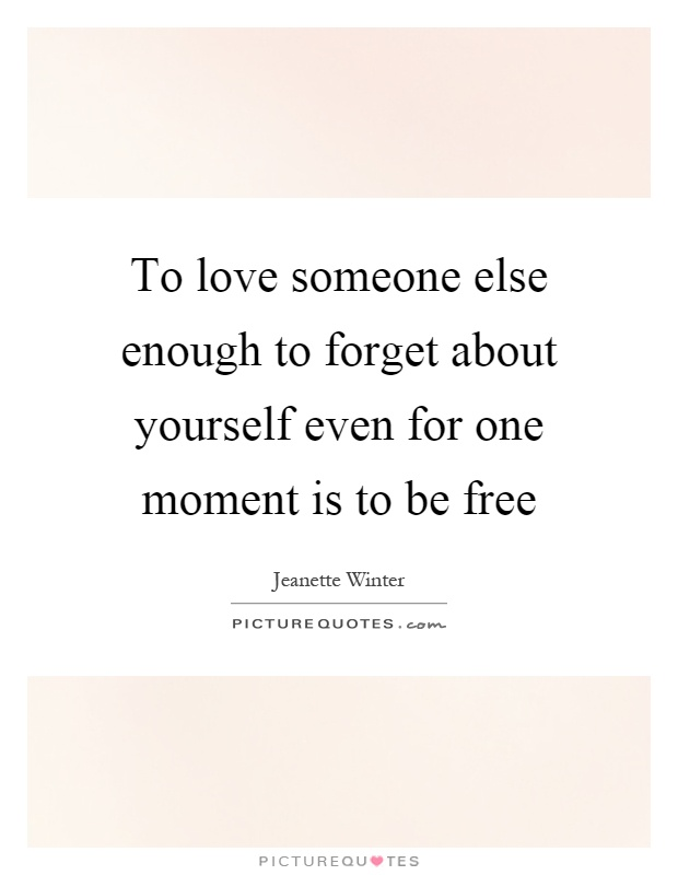 To love someone else enough to forget about yourself even for one moment is to be free Picture Quote #1