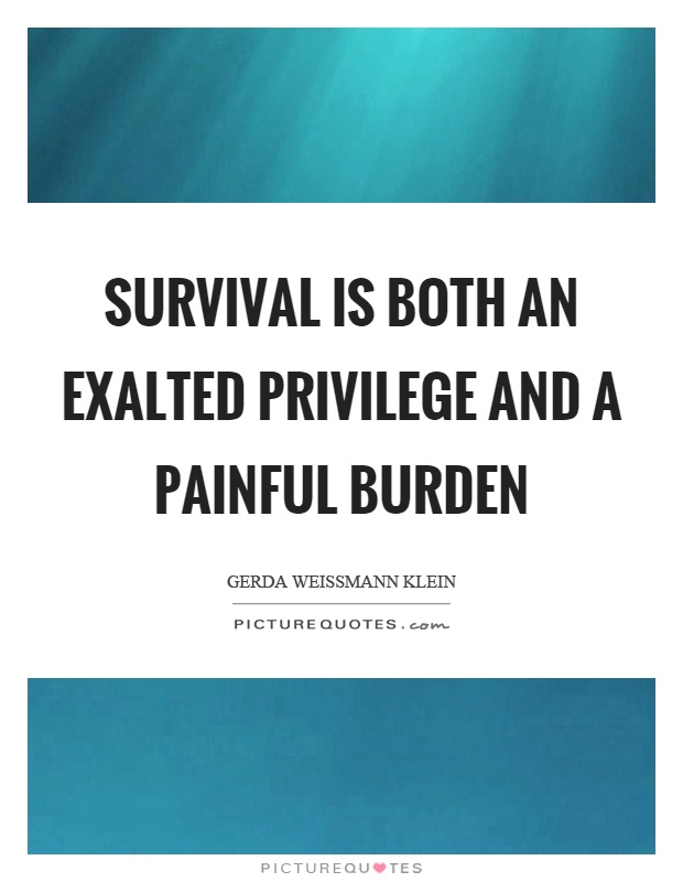 Survival is both an exalted privilege and a painful burden Picture Quote #1