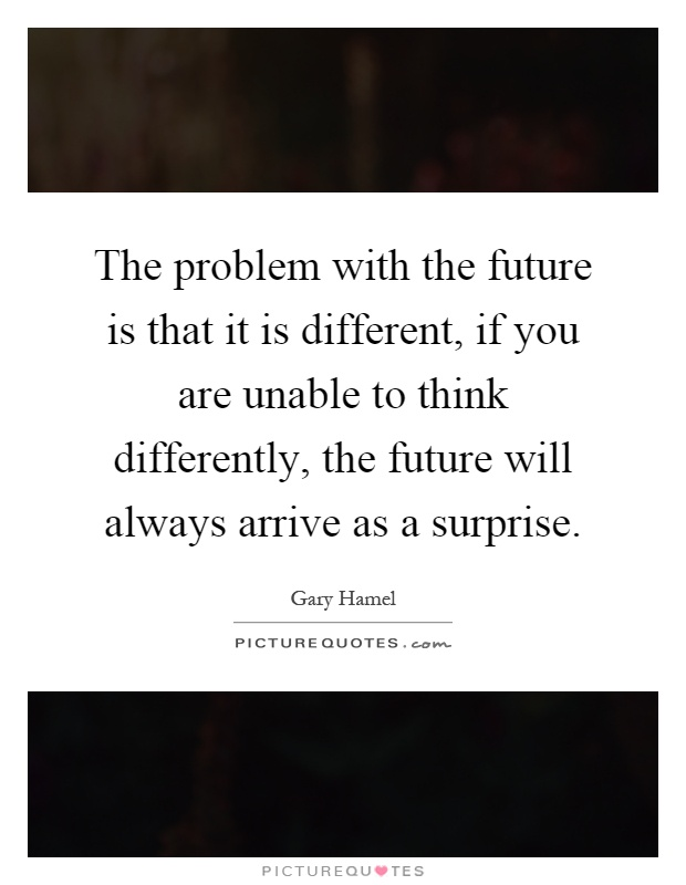 The problem with the future is that it is different, if you are unable to think differently, the future will always arrive as a surprise Picture Quote #1