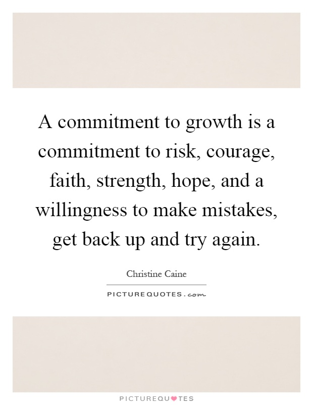 A commitment to growth is a commitment to risk, courage, faith, strength, hope, and a willingness to make mistakes, get back up and try again Picture Quote #1