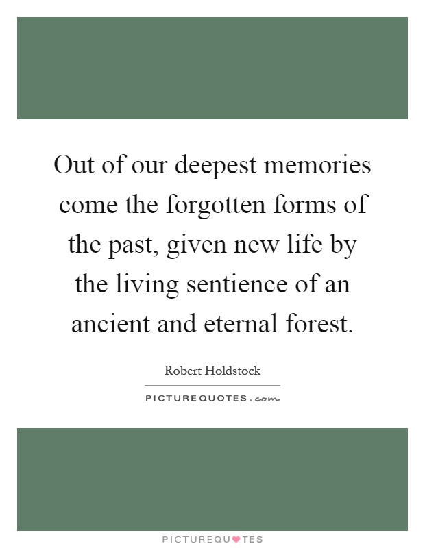 Out of our deepest memories come the forgotten forms of the past, given new life by the living sentience of an ancient and eternal forest Picture Quote #1