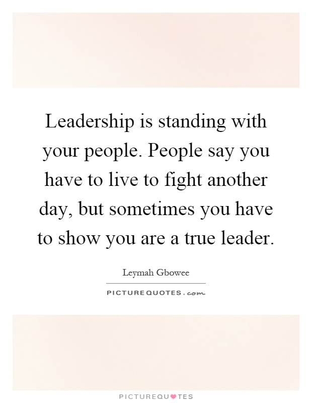 Leadership is standing with your people. People say you have to live to fight another day, but sometimes you have to show you are a true leader Picture Quote #1