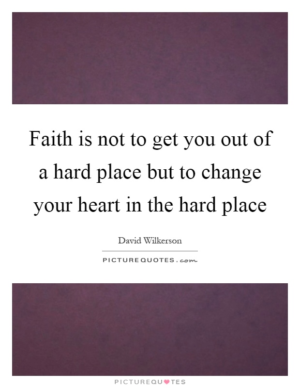 Faith is not to get you out of a hard place but to change your heart in the hard place Picture Quote #1