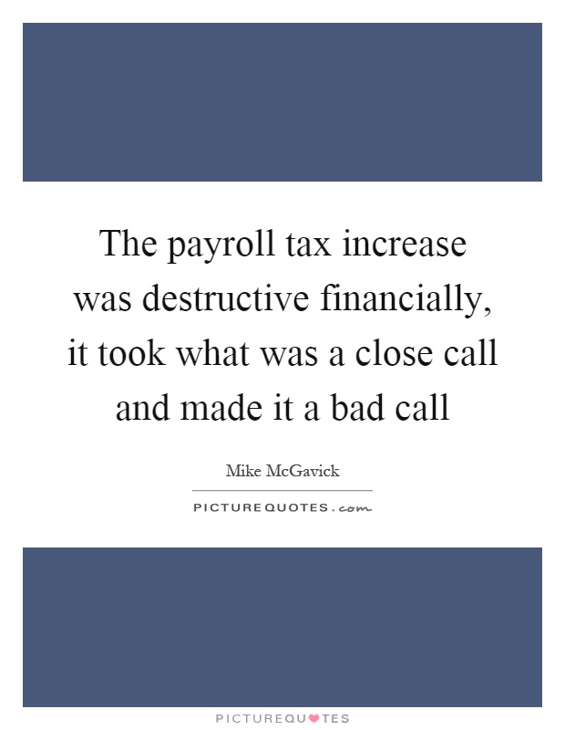 The payroll tax increase was destructive financially, it took what was a close call and made it a bad call Picture Quote #1