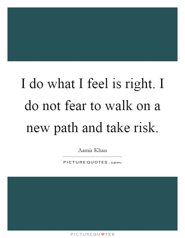 I do what I feel is right. I do not fear to walk on a new path and take risk Picture Quote #1