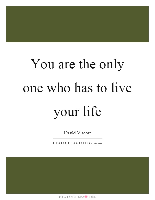 You are the only one who has to live your life Picture Quote #1