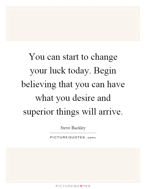 You can start to change your luck today. Begin believing that you can have what you desire and superior things will arrive Picture Quote #1