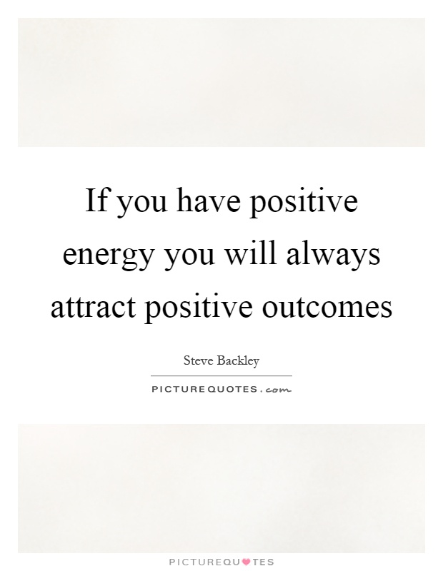 If you have positive energy you will always attract positive outcomes Picture Quote #1