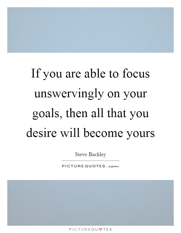 If you are able to focus unswervingly on your goals, then all that you desire will become yours Picture Quote #1