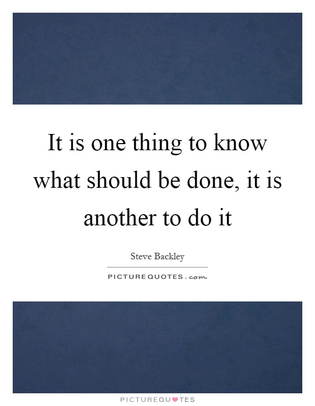 It is one thing to know what should be done, it is another to do it Picture Quote #1