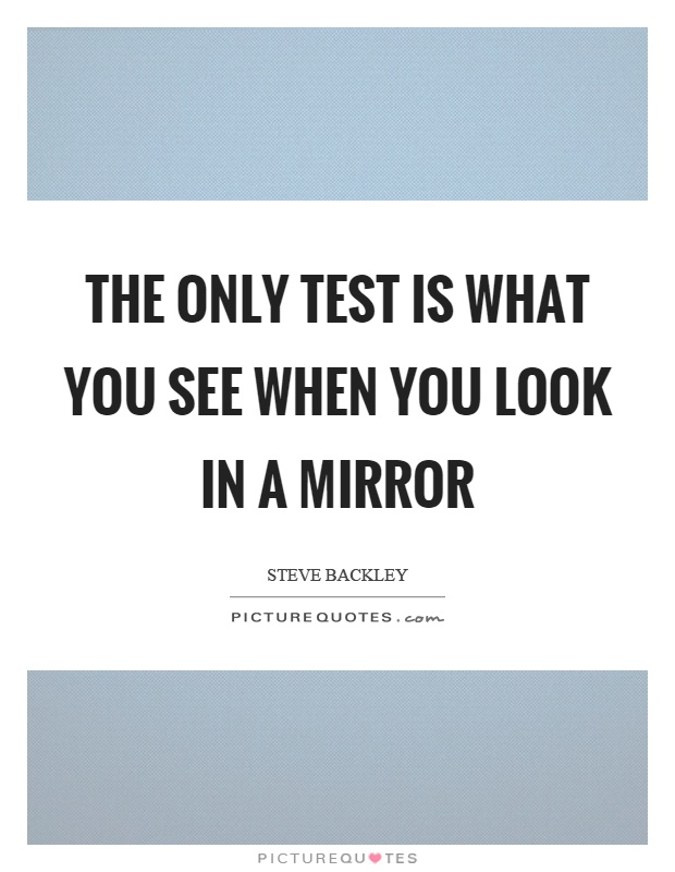 The only test is what you see when you look in a mirror Picture Quote #1