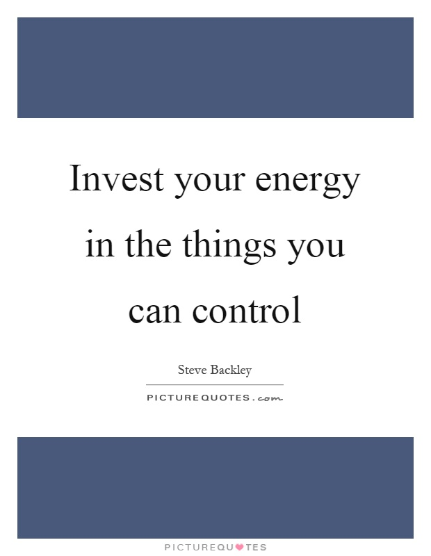 Invest your energy in the things you can control Picture Quote #1