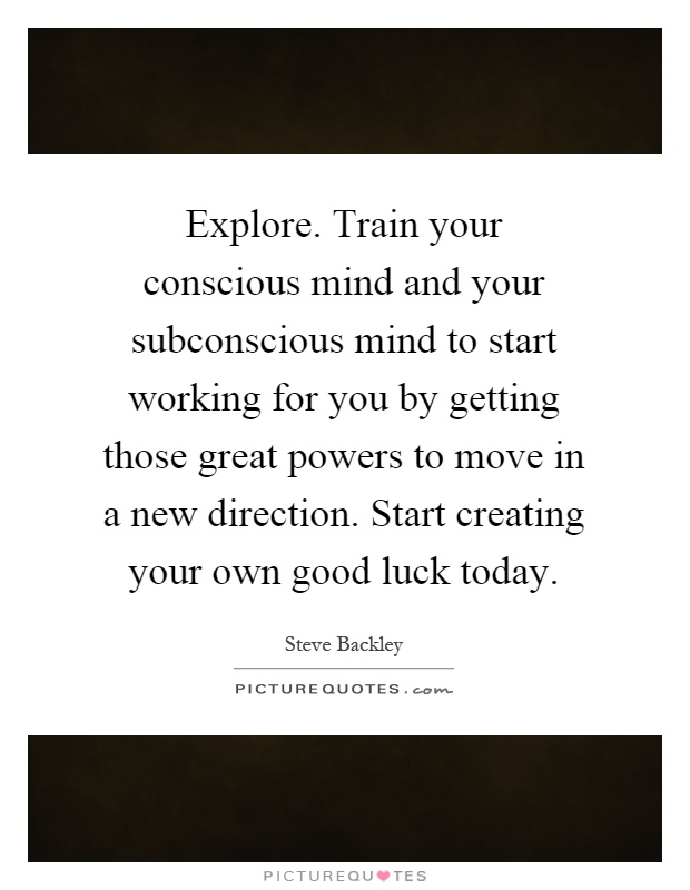Explore. Train your conscious mind and your subconscious mind to start working for you by getting those great powers to move in a new direction. Start creating your own good luck today Picture Quote #1
