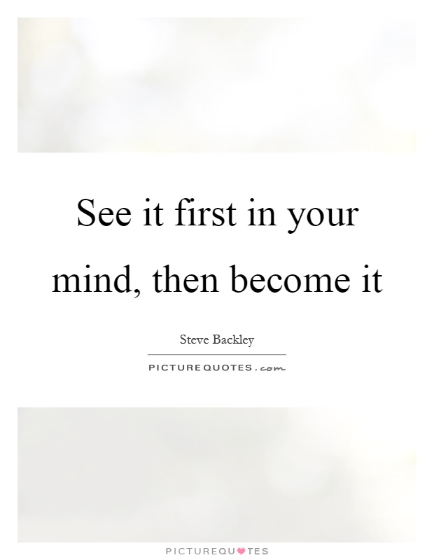 See it first in your mind, then become it Picture Quote #1