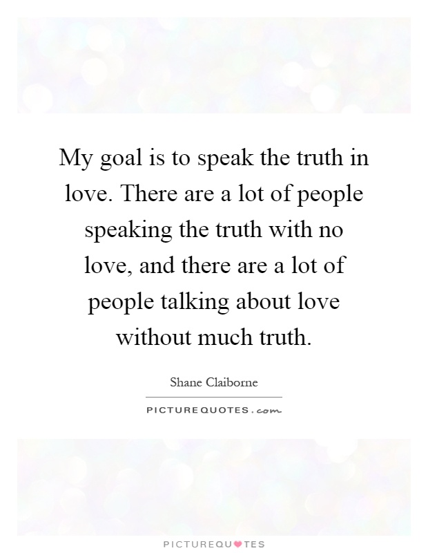 My goal is to speak the truth in love. There are a lot of people speaking the truth with no love, and there are a lot of people talking about love without much truth Picture Quote #1