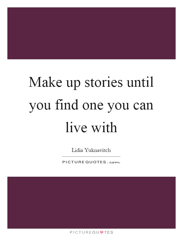 Make up stories until you find one you can live with Picture Quote #1