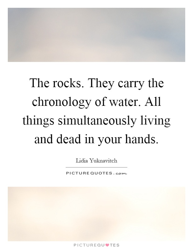 The rocks. They carry the chronology of water. All things simultaneously living and dead in your hands Picture Quote #1