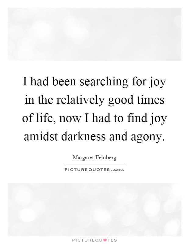 I had been searching for joy in the relatively good times of life, now I had to find joy amidst darkness and agony Picture Quote #1
