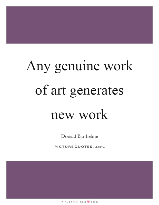 Any genuine work of art generates new work Picture Quote #1