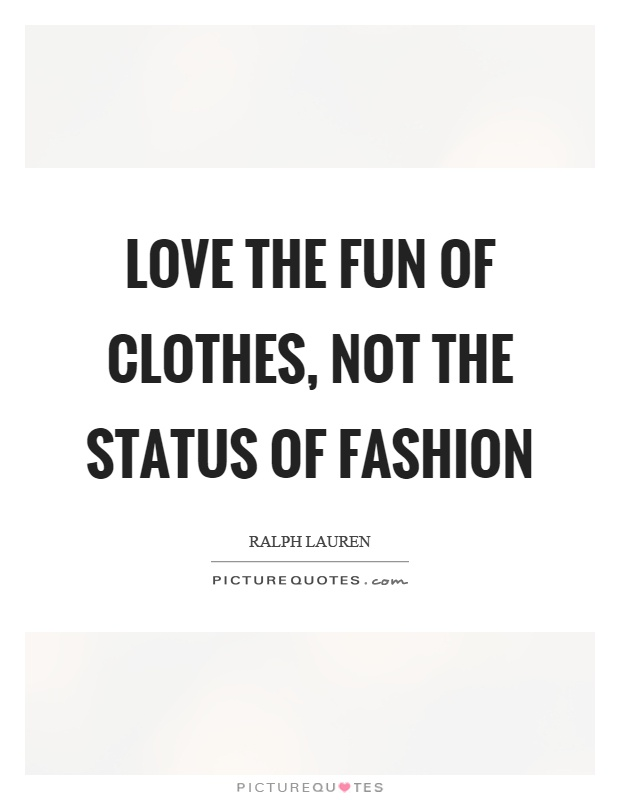 Love the fun of clothes, not the status of fashion Picture Quote #1
