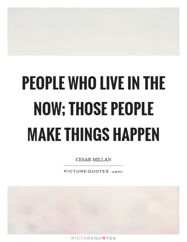 People who live in the now; those people make things happen Picture Quote #1